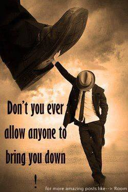 Never Allow anyone to bring you down